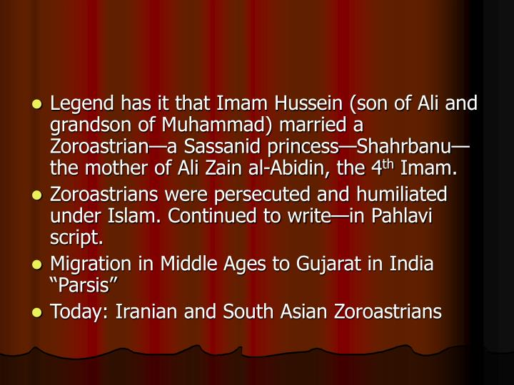 Legend has it that Imam Hussein (son of Ali and grandson of Muhammad) married a Zoroastrian—a Sassanid princess—Shahrbanu—the mother of Ali Zain al-Abidin, the 4