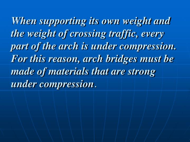 When supporting its own weight and the weight of crossing traffic, every part of the arch is under compression. For this reason, arch bridges must be made of materials that are strong under compression