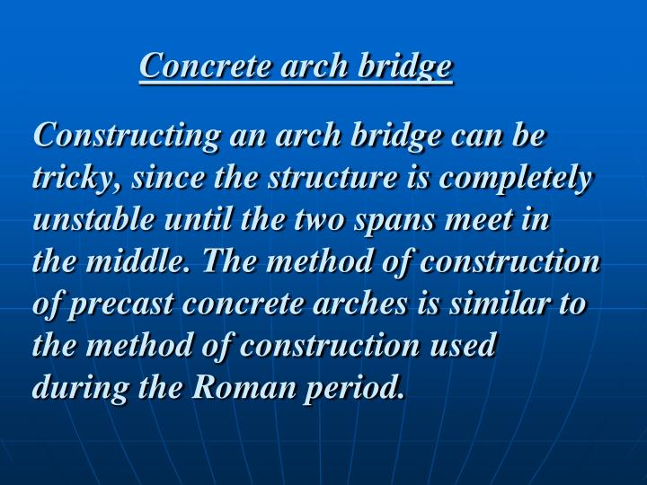 Constructing an arch bridge can be tricky, since the structure is completely unstable until the two spans meet in the middle. The method of construction of precast concrete arches is similar to the method of construction used during the Roman period.