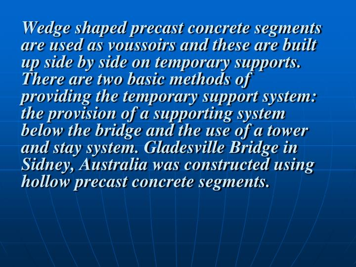 Wedge shaped precast concrete segments are used as voussoirs and these are built up side by side on temporary supports. There are two basic methods of providing the temporary support system: the provision of a supporting system below the bridge and the use of a tower and stay system. Gladesville Bridge in Sidney, Australia was constructed using hollow precast concrete segments.