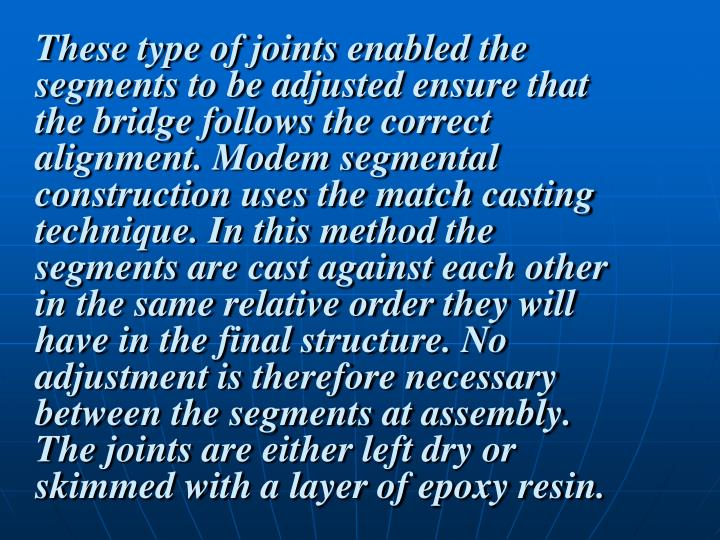 These type of joints enabled the segments to be adjusted ensure that the bridge follows the correct alignment. Modem segmental construction uses the match casting technique. In this method the segments are cast against each other in the same relative order they will have in the final structure. No adjustment is therefore necessary between the segments at assembly. The joints are either left dry or skimmed with a layer of epoxy resin.