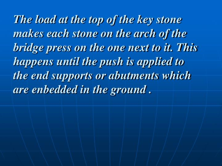 The load at the top of the key stone makes each stone on the arch of the bridge press on the one next to it. This happens until the push is applied to the end supports or abutments which are enbedded in the ground .