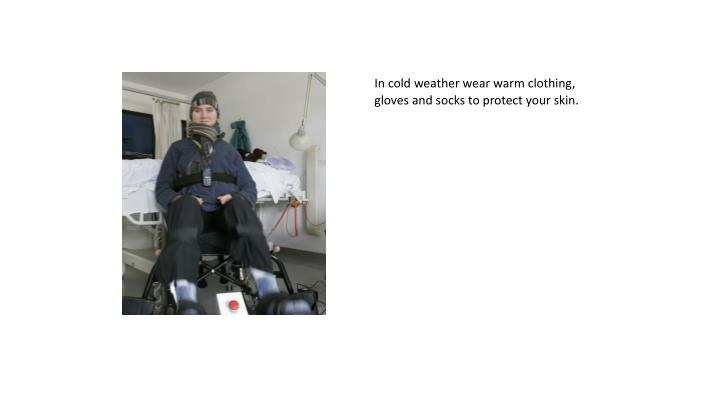 In cold weather wear warm clothing, gloves and socks to protect your skin.