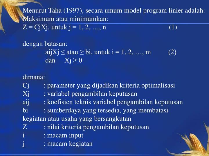 Menurut Taha (1997), secara umum model program linier adalah: