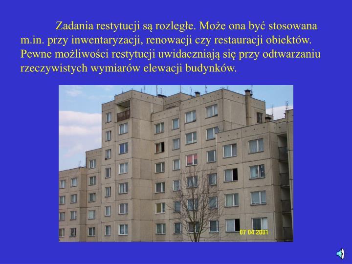 Zadania restytucji są rozległe. Może ona być stosowana m.in. przy inwentaryzacji, renowacji czy restauracji obiektów. Pewne możliwości restytucji uwidaczniają się przy odtwarzaniu rzeczywistych wymiarów elewacji budynków.
