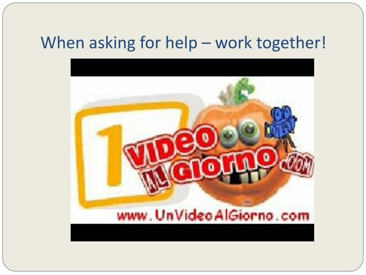 When asking for help – work together!