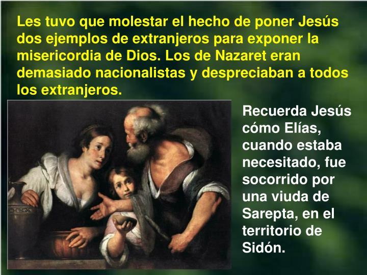 Les tuvo que molestar el hecho de poner Jess dos ejemplos de extranjeros para exponer la misericordia de Dios. Los de Nazaret eran demasiado nacionalistas y despreciaban a todos los extranjeros.
