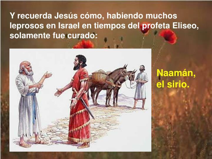 Y recuerda Jess cmo, habiendo muchos leprosos en Israel en tiempos del profeta Eliseo, solamente fue curado: