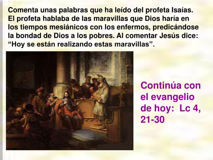 Comenta unas palabras que ha ledo del profeta Isaas. El profeta hablaba de las maravillas que Dios hara en los tiempos mesinicos con los enfermos, predicndose la bondad de Dios a los pobres. Al comentar Jess dice: Hoy se estn realizando estas maravillas.