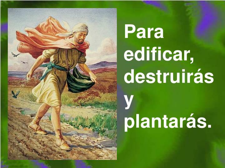 Para edificar, destruirs y plantars.