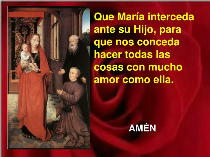 Que Mara interceda ante su Hijo, para que nos conceda hacer todas las cosas con mucho amor como ella.