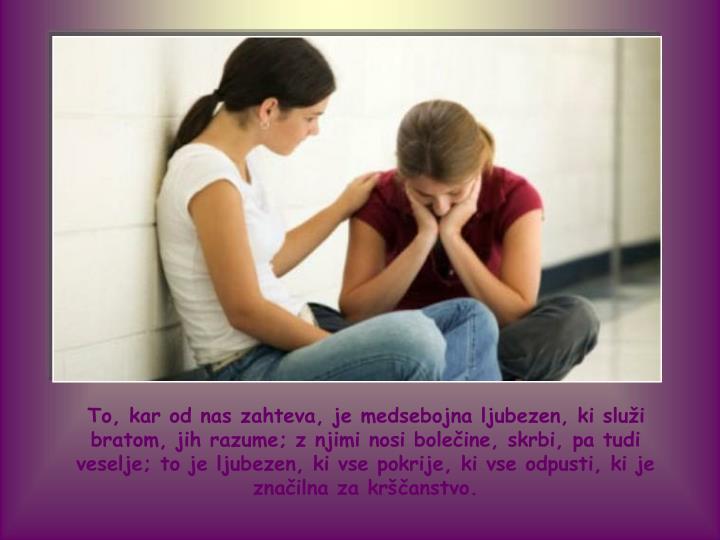 To, kar od nas zahteva, je medsebojna ljubezen, ki služi bratom, jih razume; z njimi nosi bolečine, skrbi, pa tudi veselje; to je ljubezen, ki vse pokrije, ki vse odpusti, ki je značilna za krščanstvo.