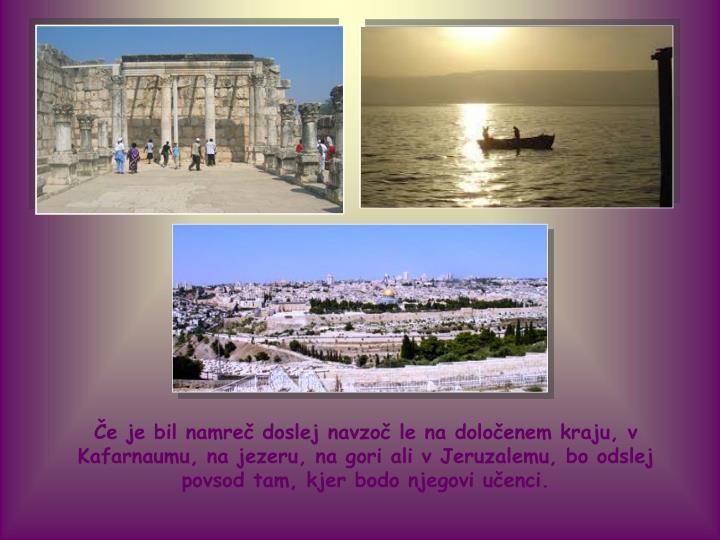 Če je bil namreč doslej navzoč le na določenem kraju, v Kafarnaumu, na jezeru, na gori ali v Jeruzalemu, bo odslej povsod tam, kjer bodo njegovi učenci.