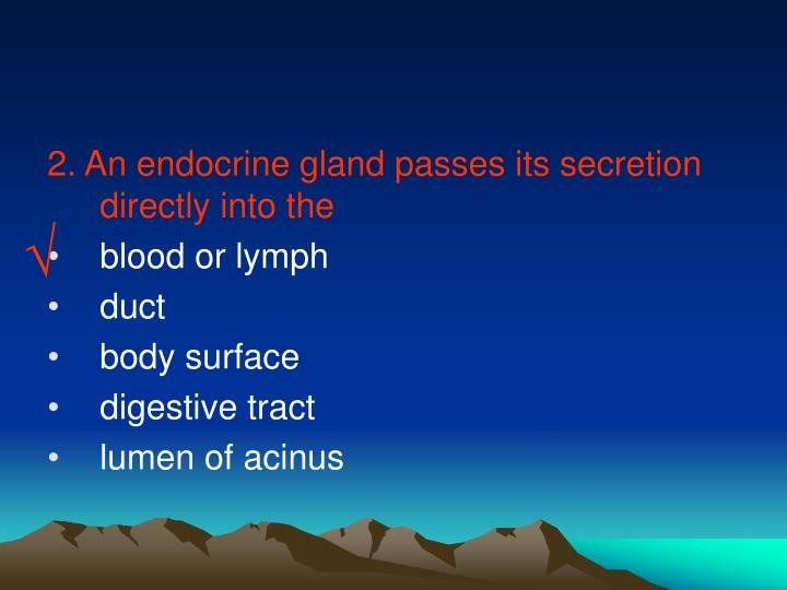 2. An endocrine gland passes its secretion directly into the