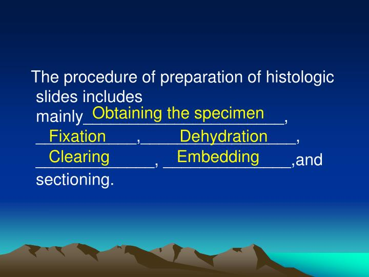The procedure of preparation of histologic slides includes mainly______________________, ___________,_________________,