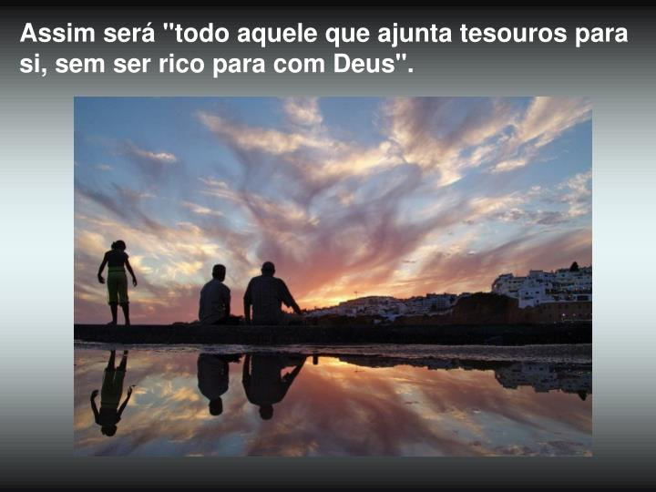 """Assim será """"todo aquele que ajunta tesouros para si, sem ser rico para com Deus""""."""