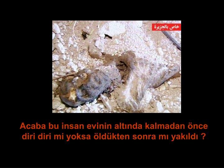 Acaba bu insan evinin altında kalmadan önce diri diri mi yoksa öldükten sonra mı yakıldı ?