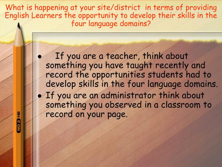 What is happening at your site/district  in terms of providing English Learners the opportunity to develop their skills in the four language domains?