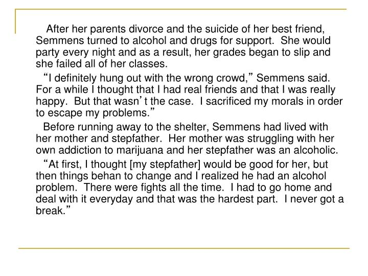 After her parents divorce and the suicide of her best friend, Semmens turned to alcohol and drugs for support.  She would party every night and as a result, her grades began to slip and she failed all of her classes.