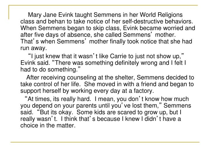 Mary Jane Evink taught Semmens in her World Religions class and behan to take notice of her self-destructive behaviors.  When Semmens began to skip class, Evink became worried and after five days of absence, she called Semmens