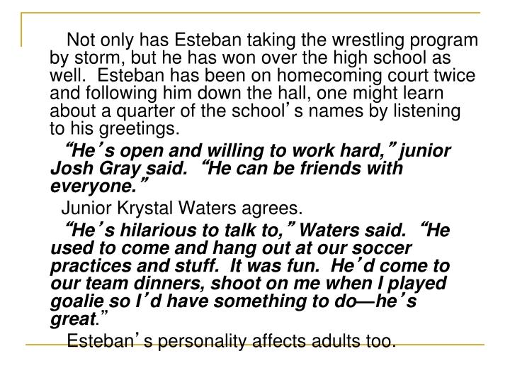 Not only has Esteban taking the wrestling program by storm, but he has won over the high school as well.  Esteban has been on homecoming court twice and following him down the hall, one might learn about a quarter of the school