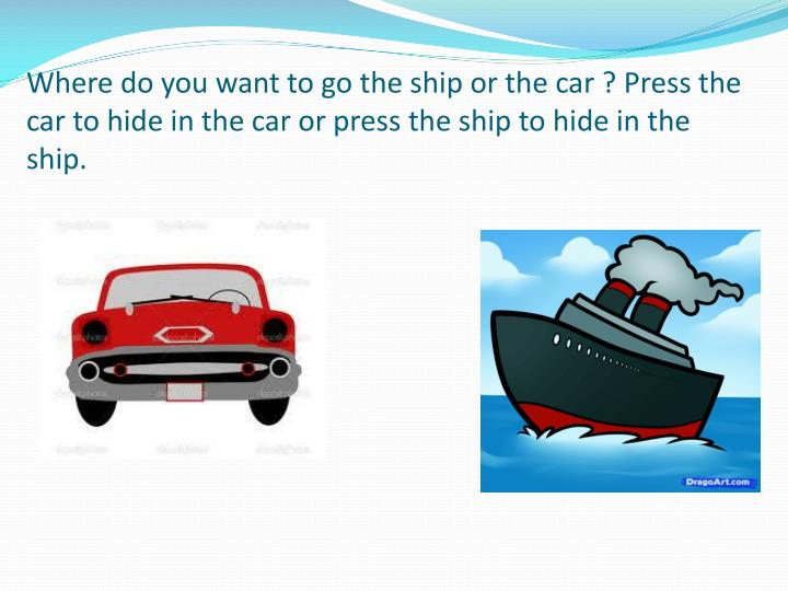 Where do you want to go the ship or the car ? Press the car to hide in the car or press the ship to hide in the ship.