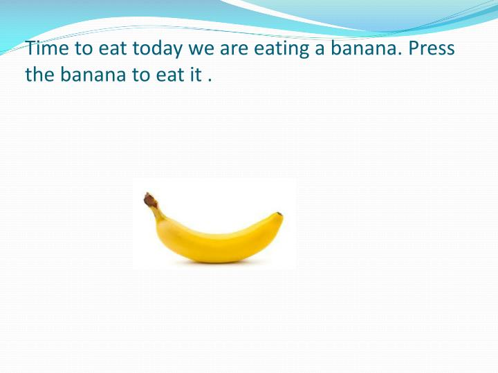 Time to eat today we are eating a banana. Press the banana to eat it .
