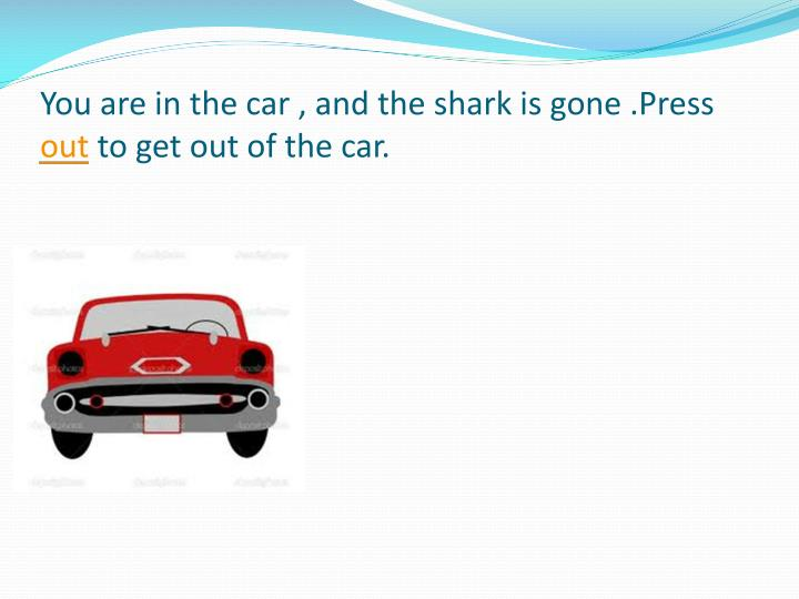 You are in the car , and the shark is gone .Press