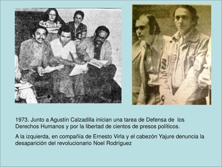 1973. Junto a Agustín Calzadilla inician una tarea de Defensa de  los Derechos Humanos y por la libertad de cientos de presos políticos.