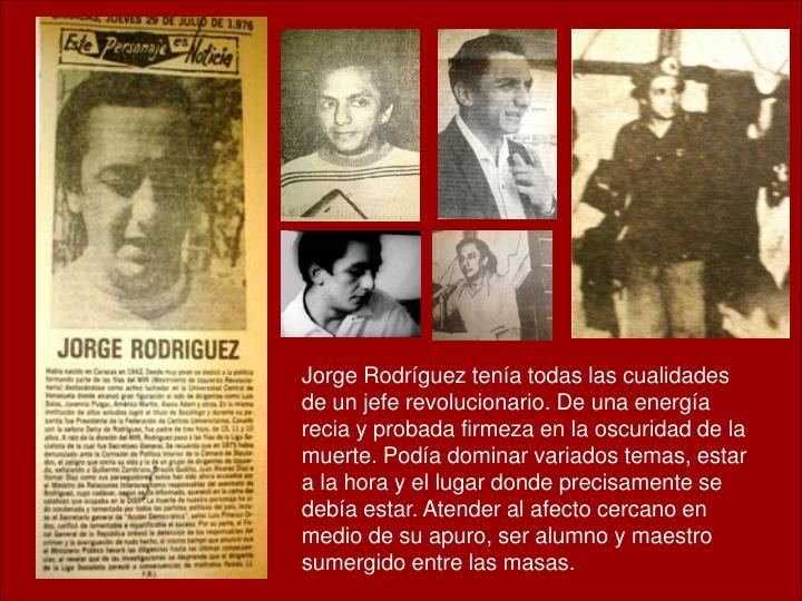 Jorge Rodríguez tenía todas las cualidades de un jefe revolucionario. De una energía recia y probada firmeza en la oscuridad de la muerte. Podía dominar variados temas, estar a la hora y el lugar donde precisamente se debía estar. Atender al afecto cercano en medio de su apuro, ser alumno y maestro sumergido entre las masas.