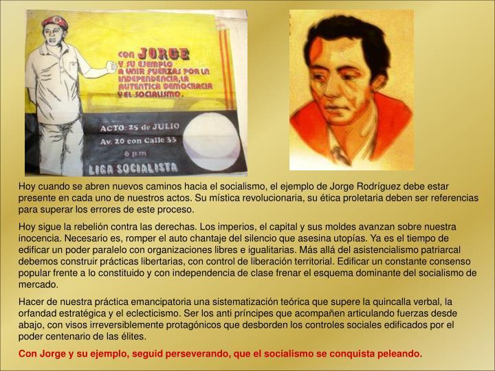 Hoy cuando se abren nuevos caminos hacia el socialismo, el ejemplo de Jorge Rodríguez debe estar presente en cada uno de nuestros actos. Su mística revolucionaria, su ética proletaria deben ser referencias para superar los errores de este proceso.