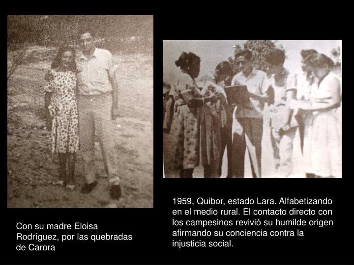 1959, Quibor, estado Lara. Alfabetizando en el medio rural. El contacto directo con los campesinos revivió su humilde origen afirmando su conciencia contra la injusticia social.
