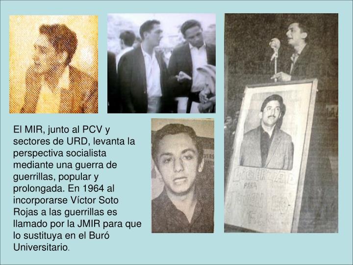El MIR, junto al PCV y sectores de URD, levanta la perspectiva socialista mediante una guerra de guerrillas, popular y prolongada. En 1964 al incorporarse Víctor Soto Rojas a las guerrillas es llamado por la JMIR para que lo sustituya en el Buró Universitario