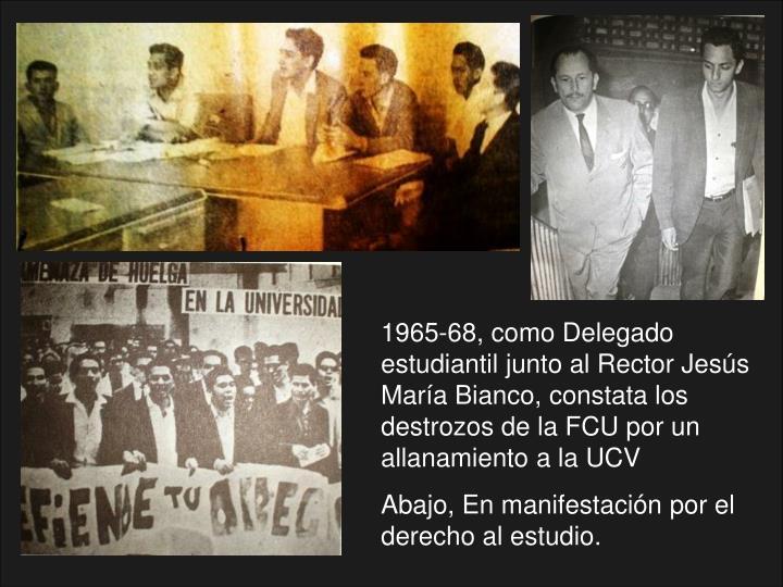 1965-68, como Delegado estudiantil junto al Rector Jesús María Bianco, constata los destrozos de la FCU por un allanamiento a la UCV