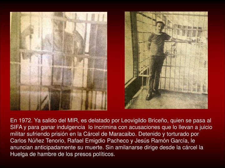En 1972. Ya salido del MIR, es delatado por Leovigildo Briceño, quien se pasa al SIFA y para ganar indulgencia  lo incrimina con acusaciones que lo llevan a juicio militar sufriendo prisión en la Cárcel de Maracaibo. Detenido y torturado por Carlos Núñez Tenorio, Rafael Emigdio Pacheco y Jesús Ramón García, le anuncian anticipadamente su muerte. Sin amilanarse dirige desde la cárcel la Huelga de hambre de los presos políticos.