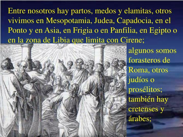 Entre nosotros hay partos, medos y elamitas, otros vivimos en Mesopotamia, Judea, Capadocia, en el Ponto y en Asia, en Frigia o en Panfilia, en Egipto o en la zona de Libia que limita con Cirene;