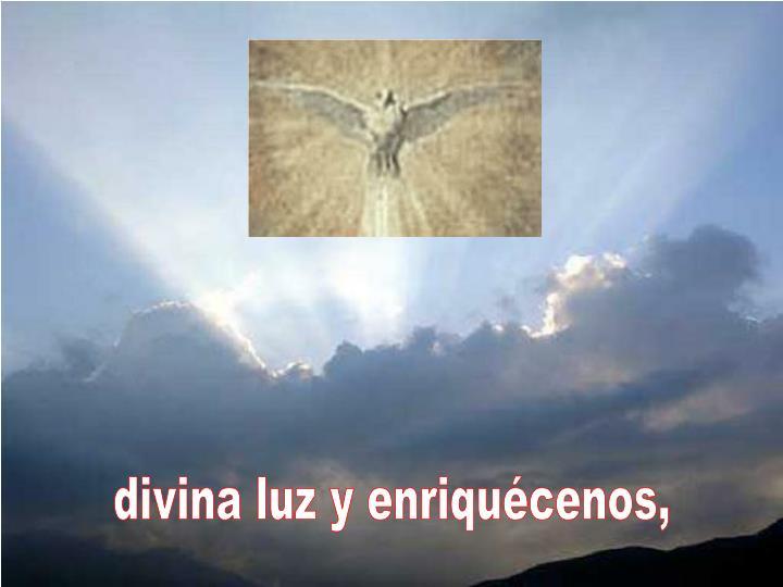 divina luz y enriquécenos,