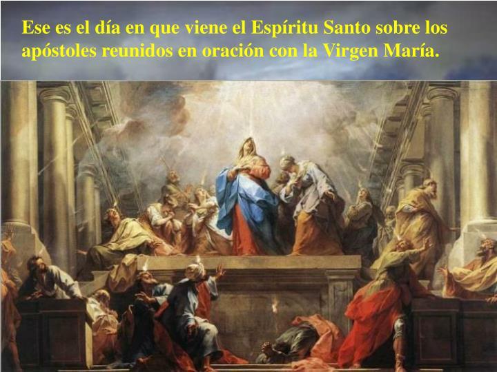 Ese es el día en que viene el Espíritu Santo sobre los apóstoles reunidos en oración con la Virgen María.