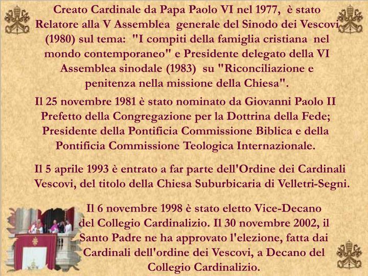 """Creato Cardinale da Papa Paolo VI nel 1977,  è stato Relatore alla V Assemblea  generale del Sinodo dei Vescovi (1980) sul tema:  """"I compiti della famiglia cristiana  nel mondo contemporaneo"""" e Presidente delegato della VI Assemblea sinodale (1983)  su """"Riconciliazione e  penitenza nella missione della Chiesa""""."""