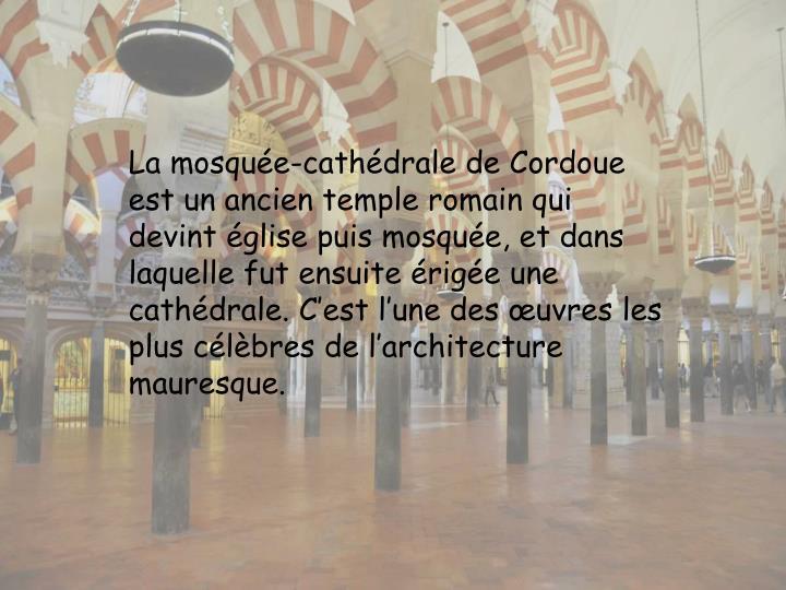 La mosquée-cathédrale de Cordoue est un ancien temple romain qui devint église puis mosquée, et dans laquelle fut ensuite érigée une cathédrale. C'est l'une des œuvres les plus célèbres de l'architecture mauresque.