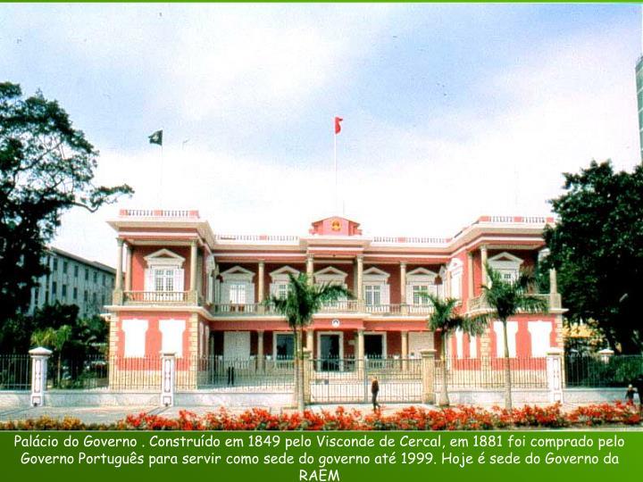 Palácio do Governo . Construído em 1849 pelo Visconde de Cercal, em 1881 foi comprado pelo Governo Português para servir como sede do governo até 1999. Hoje é sede do Governo da RAEM