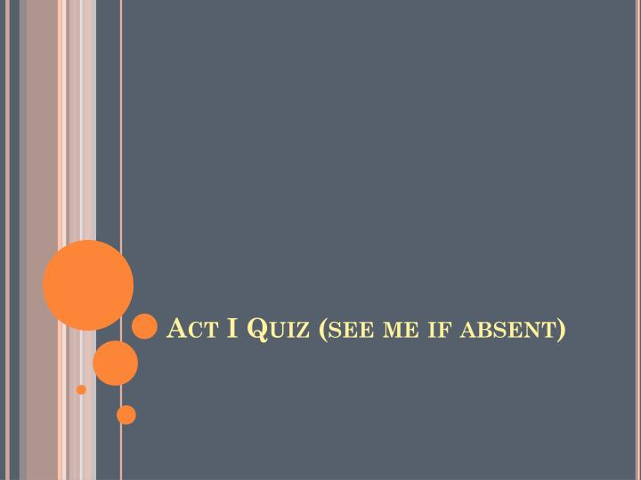Act I Quiz (see me if absent)
