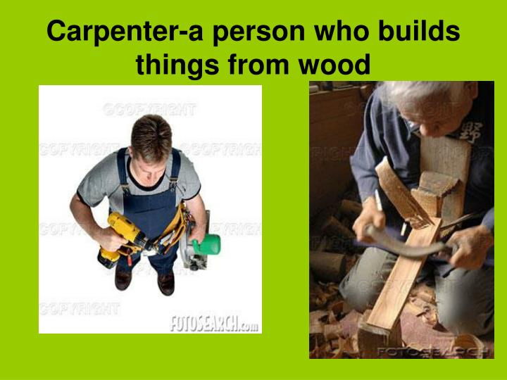 Carpenter-a person who builds things from wood