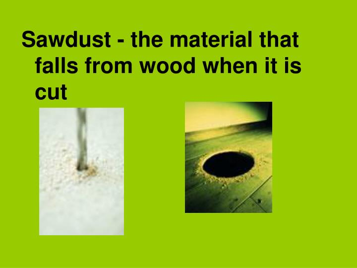 Sawdust - the material that falls from wood when it is cut
