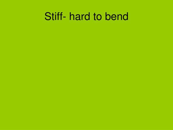Stiff- hard to bend