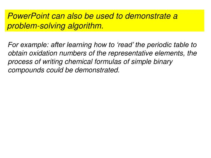 PowerPoint can also be used to demonstrate a problem-solving algorithm.