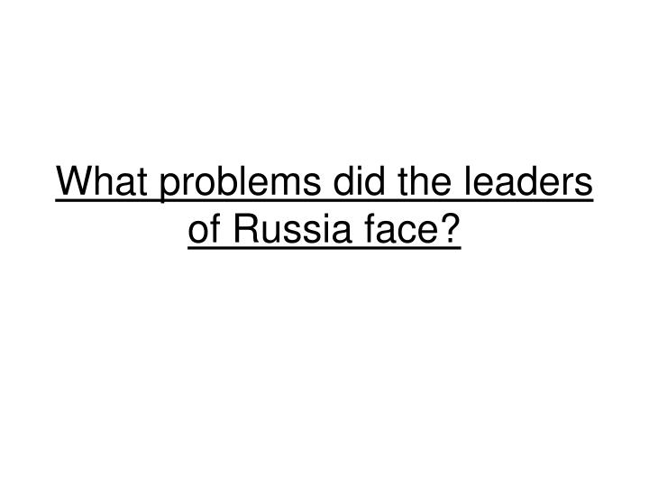 What problems did the leaders of russia face