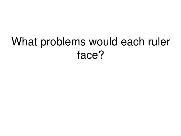 What problems would each ruler face?