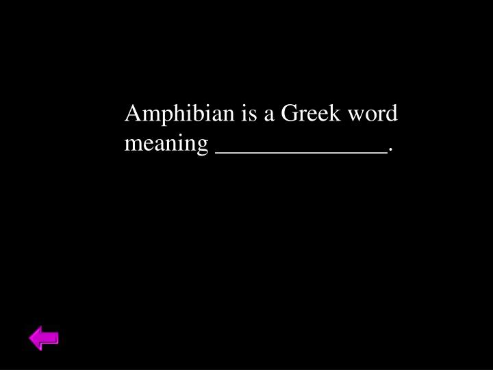 Amphibian is a Greek word