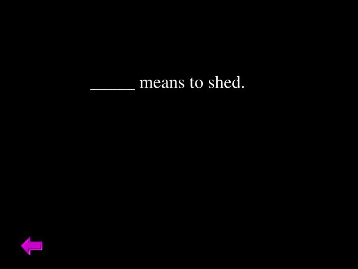 _____ means to shed.
